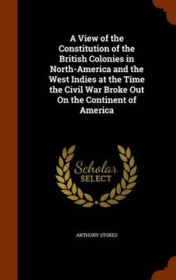 View of the Constitution of the British Colonies in North-America and the West Indies at the Time the Civil War Broke Out on the Continent of America by Anthony Stokes
