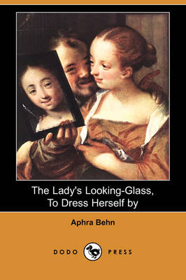 The Lady's Looking-Glass, to Dress Herself by (Dodo Press) by Aphra Behn