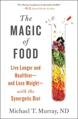 The Magic of Food: Live Longer and Healthier--and Lose Weight--with the Synergetic Diet by Michael T. Murray