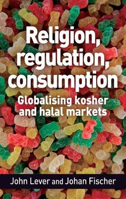 Religion, Regulation, Consumption: Globalising Kosher and Halal Markets by John Lever