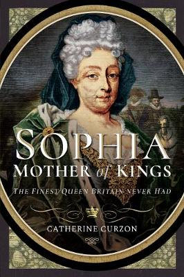 Sophia - Mother of Kings: The Finest Queen Britain Never Had by Catherine Curzon
