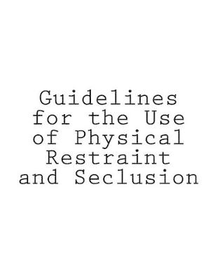Guidelines for the Use of Physical Restraint and Seclusion by Tony Walker