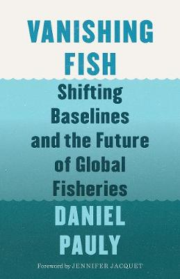 Vanishing Fish: Shifting Baselines and the Future of Global Fisheries by Jennifer Jacquet