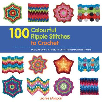 100 Colourful Ripple Stitches to Crochet by Leonie Morgan