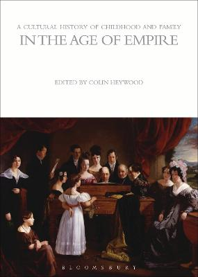 Cultural History of Childhood and Family in the Age of Empire by Colin Heywood