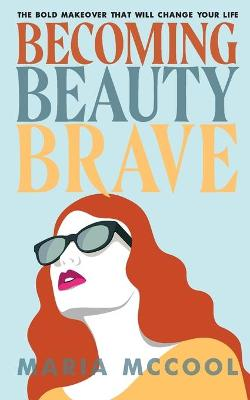 Becoming BeautyBrave: The Bold Makeover That Will Change Your Life by Maria McCool