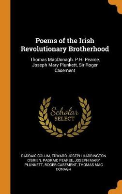 Poems of the Irish Revolutionary Brotherhood: Thomas Macdonagh. P.H. Pearse, Joseph Mary Plunkett, Sir Roger Casement by Padraic Colum