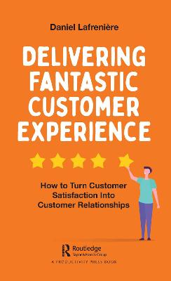 Delivering Fantastic Customer Experience: How to Turn Customer Satisfaction Into Customer Relationships by Daniel Lafreniere
