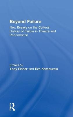 Beyond Failure: New Essays on the Cultural History of Failure in Theatre and Performance by Tony Fisher