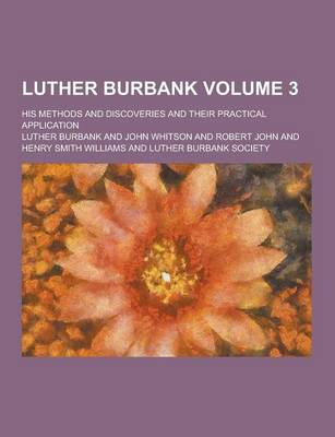 Luther Burbank; His Methods and Discoveries and Their Practical Application Volume 3 by Luther Burbank