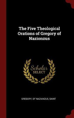 Five Theological Orations of Gregory of Nazionzus by Saint Gregory of Nazianzus