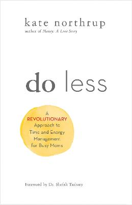 Do Less: A Revolutionary Approach to Time and Energy Management for Busy Moms by Kate Northrup