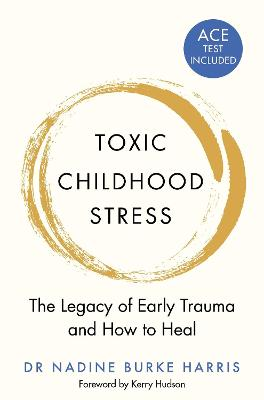 Toxic Childhood Stress: The Legacy of Early Trauma and How to Heal by Dr Nadine Burke Harris