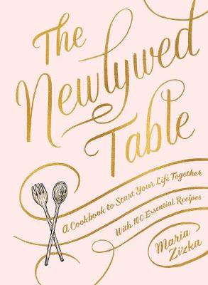 The The Newlywed Table: A Cookbook to Start Your Life Together by Maria Zizka