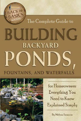 Complete Guide to Building Backyard Ponds, Fountains & Waterfalls for Homeowners by Melissa Samaroo