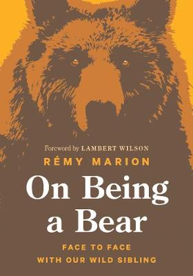 On Being a Bear: Face to Face with Our Wild Sibling by Remy Marion