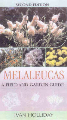 Melaleucas: A Field and Garden Guide by Ivan Holliday