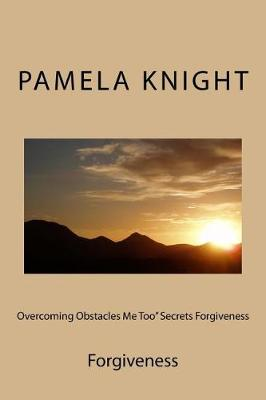 Overcoming Obstacles Me Too Secrets Forgiveness by Pamela Renee' Knight