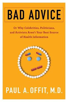 Bad Advice: Or Why Celebrities, Politicians, and Activists Aren't Your Best Source of Health Information by Paul Offit
