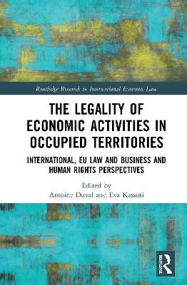 The Legality of Economic Activities in Occupied Territories: International, EU Law and Business and Human Rights Perspectives by Antoine Duval