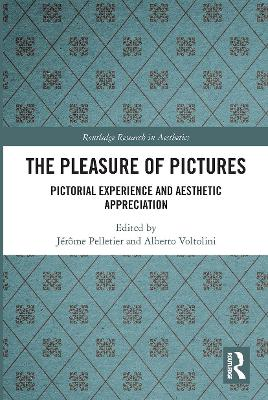 The The Pleasure of Pictures: Pictorial Experience and Aesthetic Appreciation by Jerome Pelletier