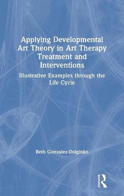 Applying Developmental Art Theory in Art Therapy Treatment and Interventions: Illustrative Examples through the Life Cycle by Beth Gonzalez-Dolginko