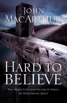 Hard to Believe by John F. MacArthur