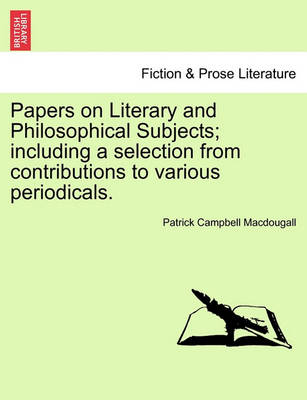 Papers on Literary and Philosophical Subjects; Including a Selection from Contributions to Various Periodicals. by Patrick Campbell Macdougall
