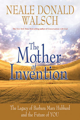 Mother of Invention: the Legacy of Barbara Marx Hubbard and the Future of You by Neale Donald Walsch