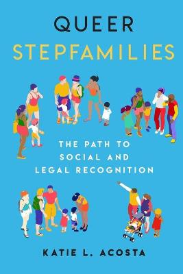 Queer Stepfamilies: The Path to Social and Legal Recognition by Katie L. Acosta