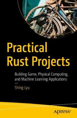 Practical Rust Projects: Building Game, Physical Computing, and Machine Learning Applications by Shing Lyu