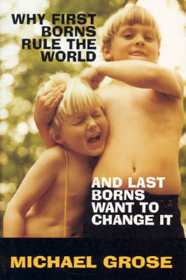 Why First-Borns Rule the World and Last-Borns Want to Change it by Michael Grose