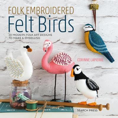 Folk Embroidered Felt Birds: 20 Modern Folk Art Designs to Make & Embellish by Corinne Lapierre