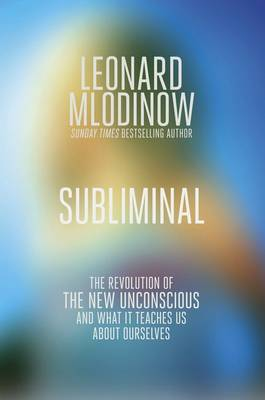Subliminal: The New Unconscious and What it Teaches Us by Leonard Mlodinow