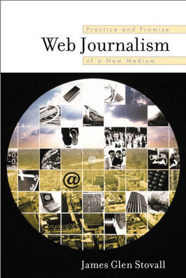 Web Journalism: Practice and Promise of a New Medium by James G. Stovall
