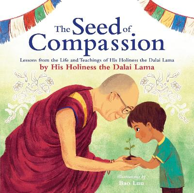 The Seed of Compassion: Lessons from the Life and Teachings of His Holiness the Dalai Lama by His Holiness Dalai Lama