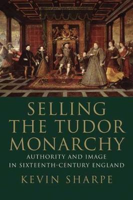 Selling the Tudor Monarchy by Kevin Sharpe