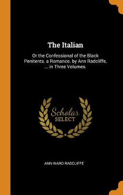 The Italian: Or the Confessional of the Black Penitents. a Romance. by Ann Radcliffe, ... in Three Volumes. by Ann Ward Radcliffe