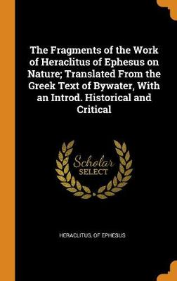 The Fragments of the Work of Heraclitus of Ephesus on Nature; Translated from the Greek Text of Bywater, with an Introd. Historical and Critical by Heraclitus (of Ephesus )