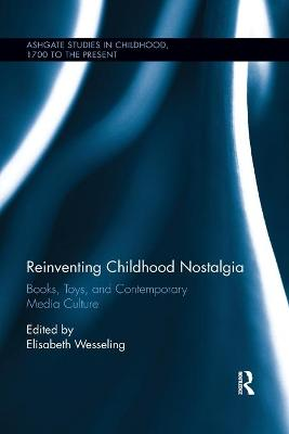 Reinventing Childhood Nostalgia: Books, Toys, and Contemporary Media Culture by Elisabeth Wesseling