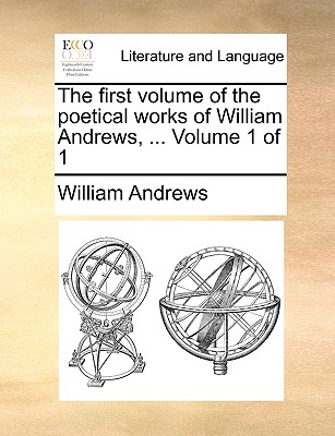 The First Volume of the Poetical Works of William Andrews, ... Volume 1 of 1 by William Andrews