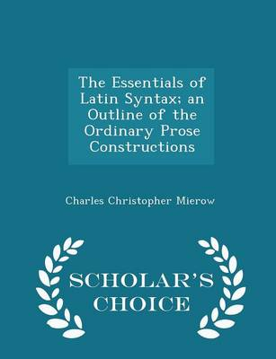 The Essentials of Latin Syntax; An Outline of the Ordinary Prose Constructions - Scholar's Choice Edition by Charles Christopher Mierow