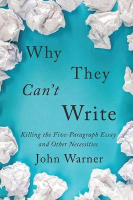 Why They Can't Write: Killing the Five-Paragraph Essay and Other Necessities by John Warner