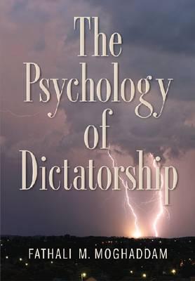 The Psychology of Dictatorship by Fathali M. Moghaddam