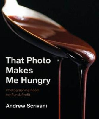That Photo Makes Me Hungry: Photographing Food for Fun & Profit by Andrew Scrivani