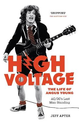 High Voltage: The Life of Angus Young - ACDC's Last Man Standing by Jeff Apter