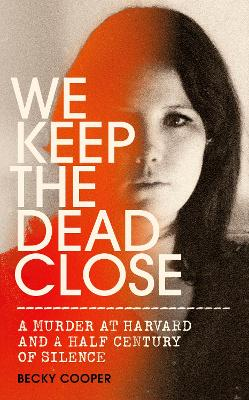 We Keep the Dead Close: A Murder at Harvard and a Half Century of Silence by Becky Cooper