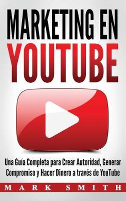 Marketing en YouTube: Una Guia Completa para Crear Autoridad, Generar Compromiso y Hacer Dinero a traves de YouTube (Libro en Espanol/Youtube Marketing Book Spanish Version) by Mark Smith
