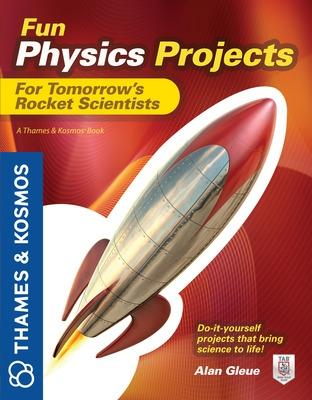 Fun Physics Projects for Tomorrow's Rocket Scientists by Alan Gleue