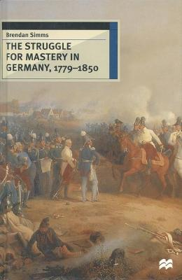 The Struggle for Mastery in Germany, 1779-1850 by Brendan Simms